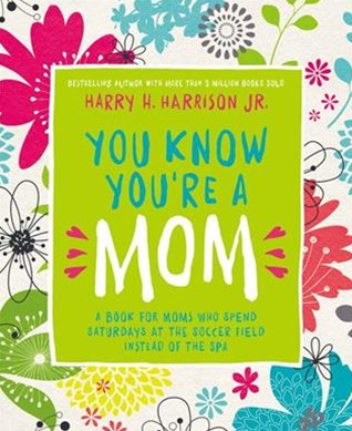 You Know You're A Mom: A Book For Moms Who Spend Saturdays At The SoccerField Instead Of The Spa