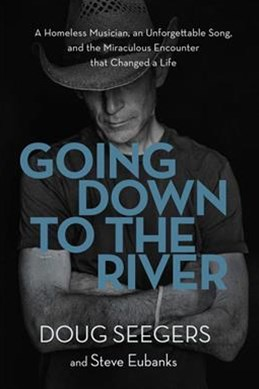 Going Down To The River: A Homeless Musician, An Unforgettable Song, AndThe Miraculous Encounter That Changed A Life