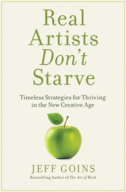 Real Artists Don't Starve: Timeless Strategies For Thriving In The New Creative Age