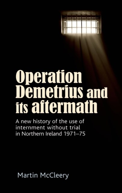 Operation Demetrius and its aftermath: A new history of the use of internment without trial in Nort