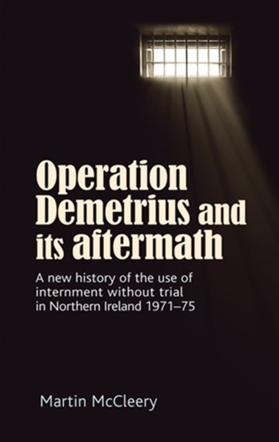 (ebook) Operation Demetrius and its aftermath: A new history of the use of internment without trial in Northern Ireland 1971-75