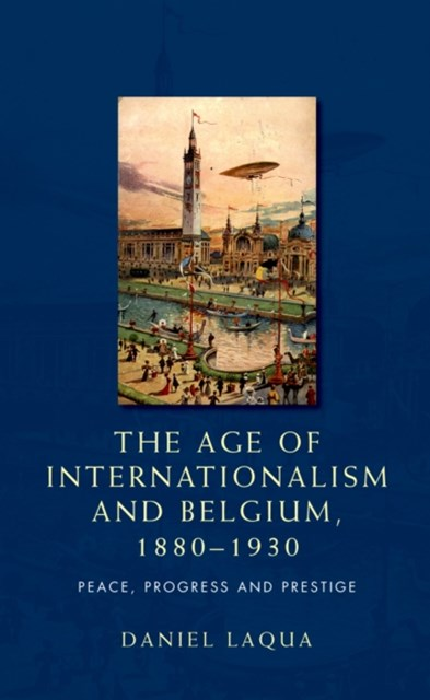 age of internationalism and Belgium, 1880-1930: Peace, progress and prestige