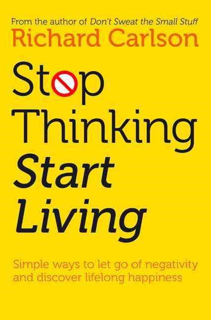 Stop Thinking Start Living: Discover Lifelong Happiness