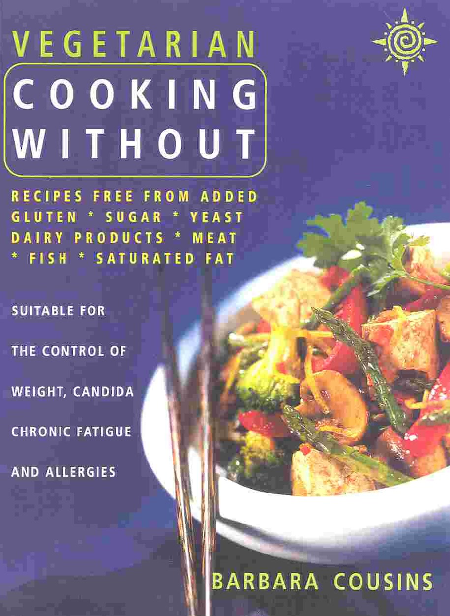 Vegetarian Cooking Without: Recipes Free From Added Sugar, Yeast, Dairy Products, Meat, Fish, Satur