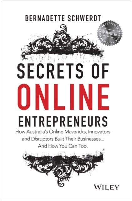 Secrets of Online Entrepreneurs - How Australia's Online Mavericks, Innovators and Disruptors Built Their Businesses...and How You Can Too