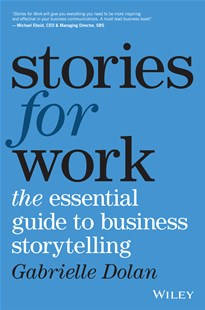Stories for Work: The Essential Guide to Business Storytelling by Gabrielle Dolan (9780730343295) - PaperBack - Business & Finance Business Communication