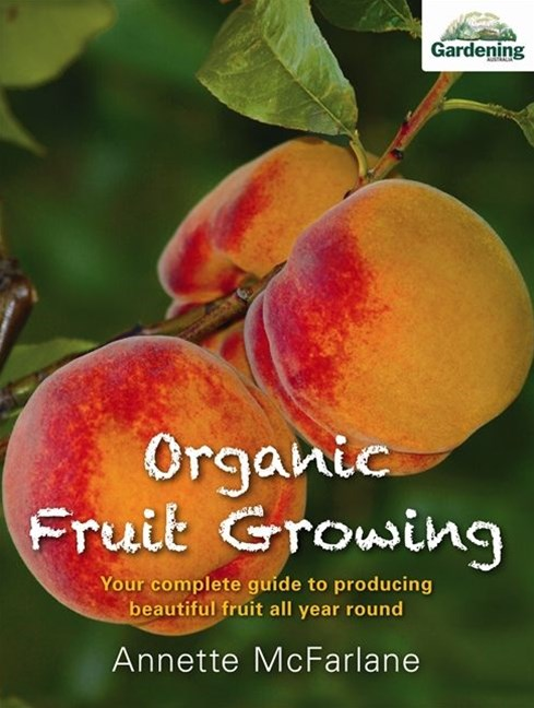 Organic Fruit Growing: Your complete guide to producing beautiful fruit all year round