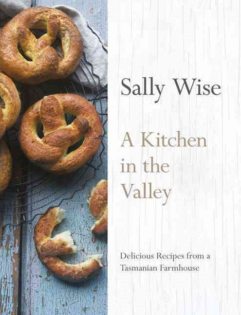 A Kitchen in the Valley: Delicious Recipes from a Tasmanian Farmhouse