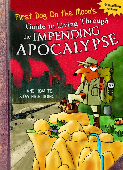 First Dog On the Moon's Guide to Living Through the Impending Apocalypse and How to Stay Nice Doing