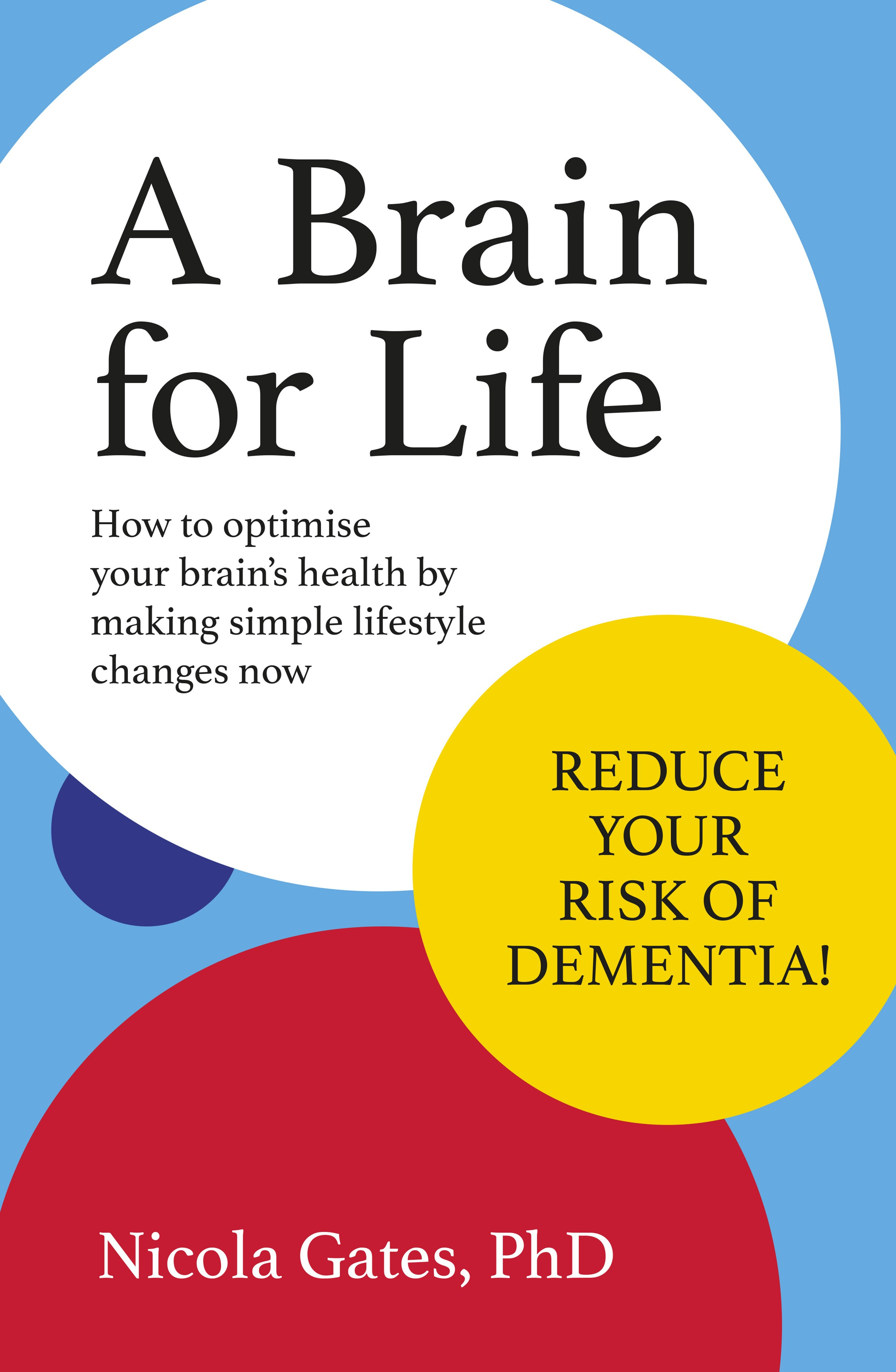 A Brain for Life: How to Optimise Your Brain Health by Making Simple Lifestyle Changes Now