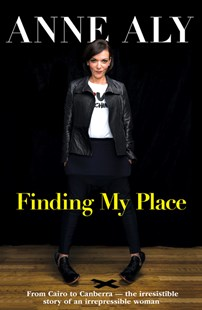Finding My Place: From Cairo to Canberra - the irresistible story of an irrepressible woman by Anne Aly (9780733338489) - PaperBack - Biographies General Biographies