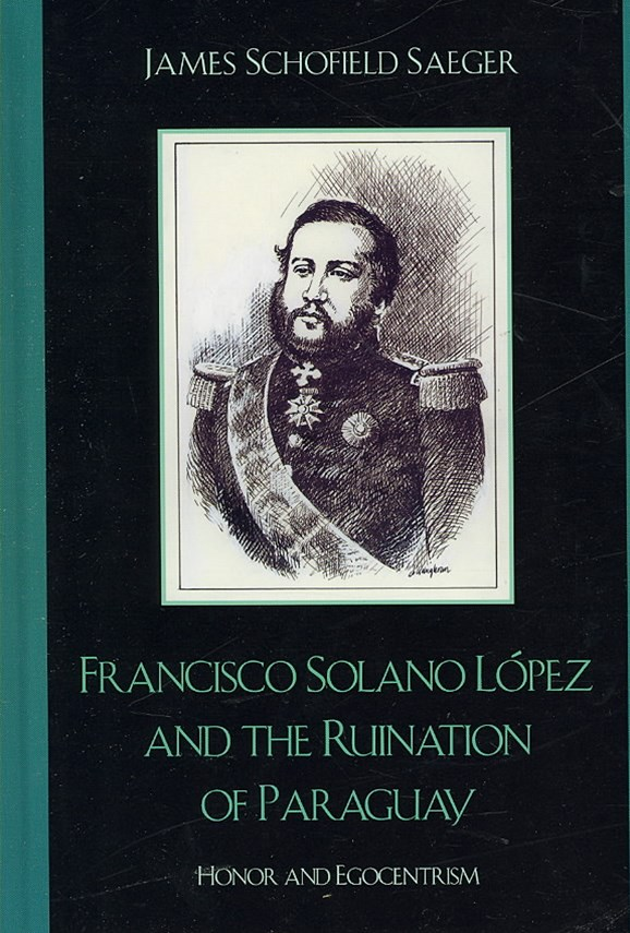 Francisco Solano L+¦pez and the Ruination of Paraguay