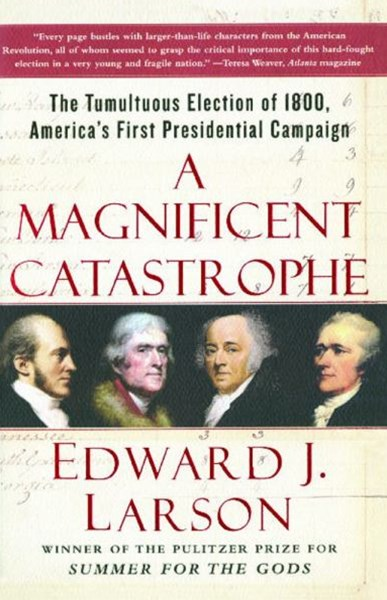 """A Magificent Catastrophe: The Tumultuous Election of 1800, America's First Presidential Campaign"