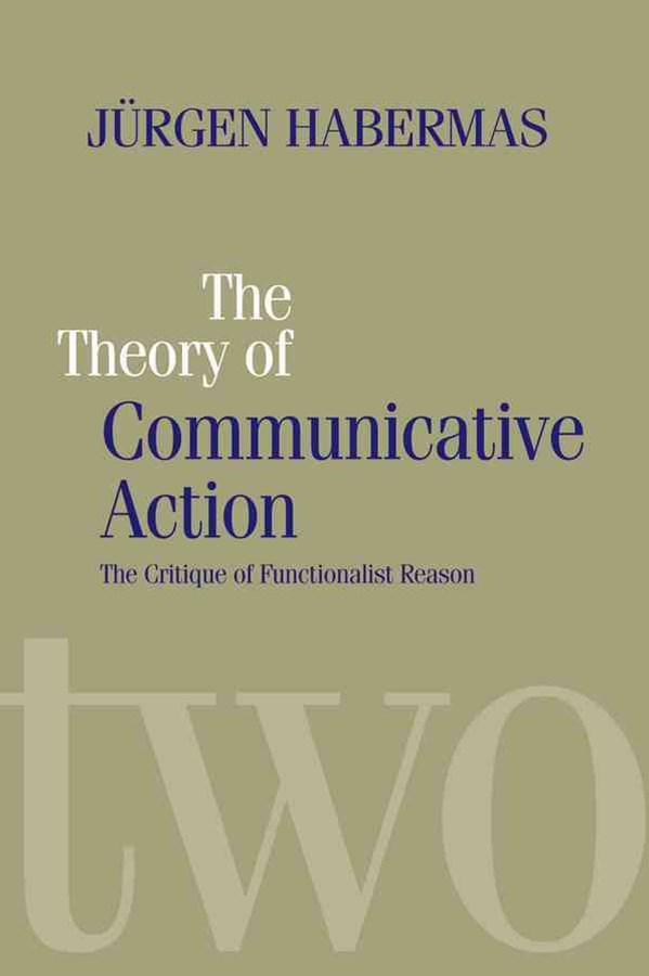 Theory of Communicative Action V2 - Lifeworld and Systems, a Critique of Functionalist Reason