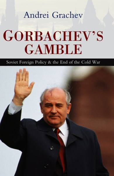 Gorbachev's Gamble - Soviet Foreign Policy and the End of the Cold War