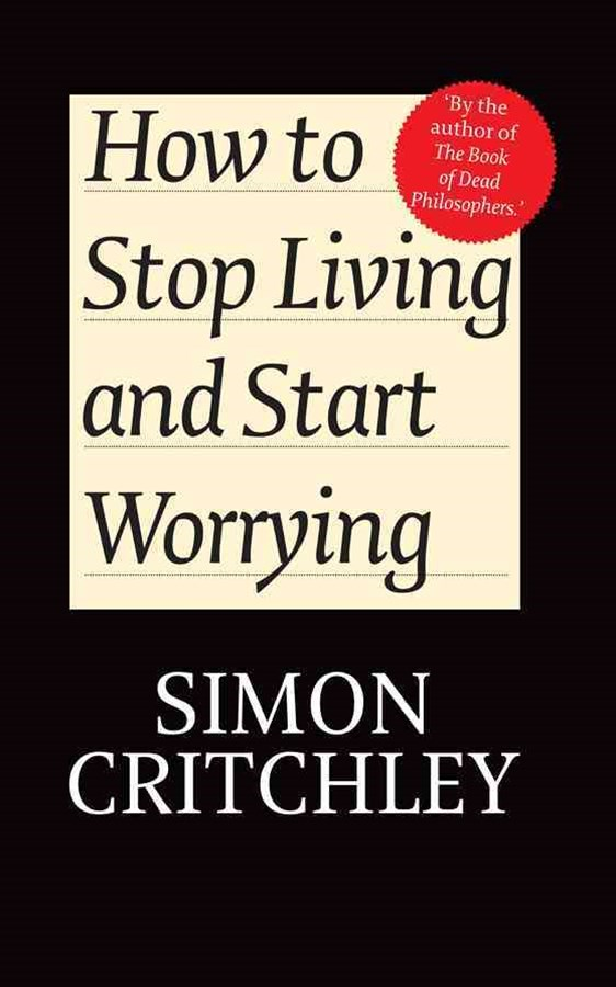 How to Stop Living and Start Worrying -           Conversations with Simon Critchley