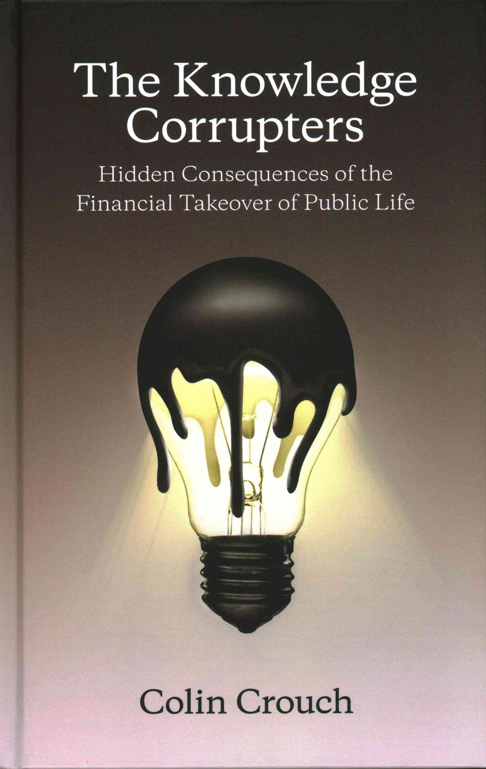 The Knowledge Corrupters - Hidden Consequences of the Financial Takeover of Public Life