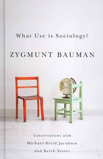 What Use Is Sociology? - Conversations with       Michael Hviid Jacobsen and Keith Tester by Zygmunt Bauman, Michael Hviid Jacobsen, Keith Tester, Keith Tester (9780745671246) - HardCover - Social Sciences Sociology
