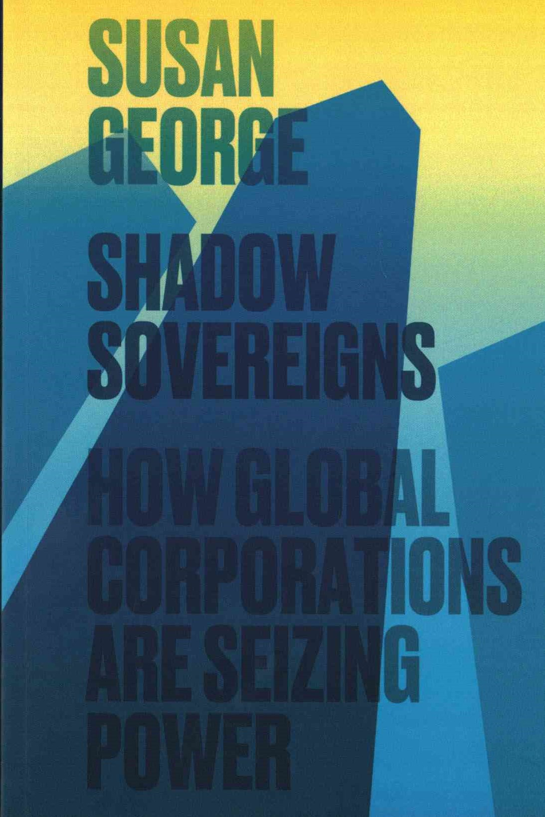 Shadow Sovereigns - How Global Corporations Are   Seizing Power