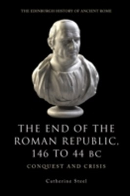 End of the Roman Republic 146 to 44 BC: Conquest and Crisis