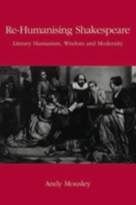 (ebook) Re-Humanising Shakespeare: Literary Humanism, Wisdom and Modernity
