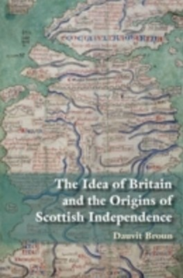 Scottish Independence and the Idea of Britain: From the Picts to Alexander III