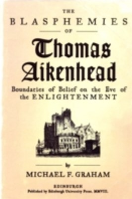 Blasphemies of Thomas Aikenhead: Boundaries of Belief on the Eve of the Enlightenment