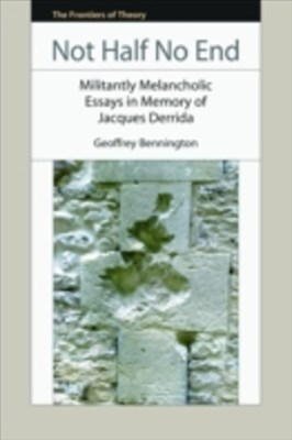 Not Half No End: Militantly Melancholic Essays in Memory of Jacques Derrida