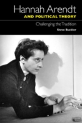 Hannah Arendt and Political Theory: Challenging the Tradition
