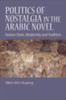 Politics of Nostalgia in the Arabic Novel: Nation-State, Modernity and Tradition
