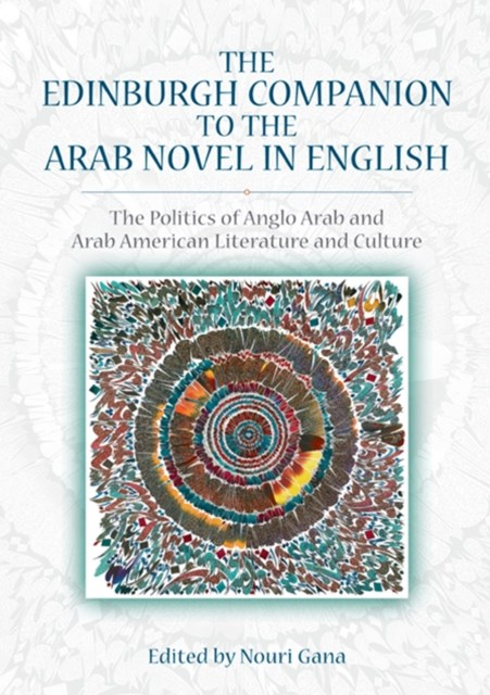 Edinburgh Companion to the Arab Novel in English: The Politics of Anglo Arab and Arab American Lite