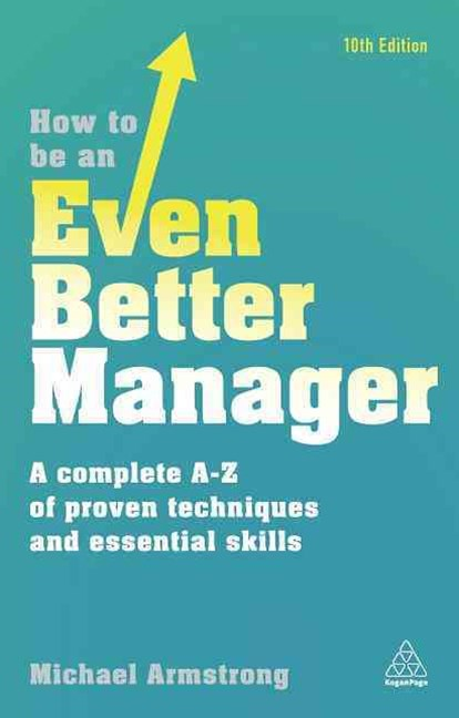 How to be an Even Better Manager: A Complete A-Z of Proven Techniques and Essential Skills 10ed