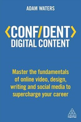 Confident Digital Content: Master the Fundamentals of Online Video, Design, Writing and Social Media to Supercharge Your Career