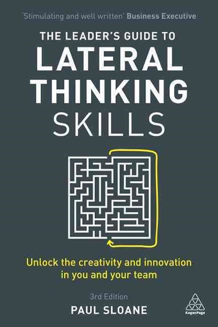 The Leader's Guide to Lateral Thinking Skills: Unlock the Creativity and Innovation in You and Your Team 3ed