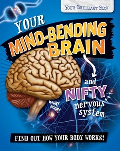 Your Brilliant Body: Your Mind-Bending Brain and Nifty Nervous System