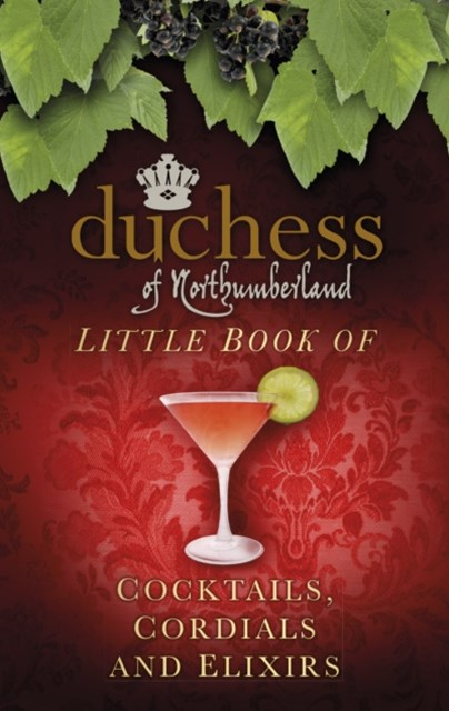 Duchess of Northumberland's Little Book of Cocktails, Cordials and Elixirs