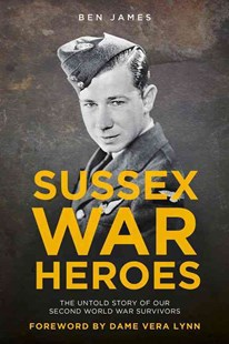Sussex War Heroes: The Untold Story of our Second World War Survivors by JAMES. BEN (9780750965910) - PaperBack - Biographies Military