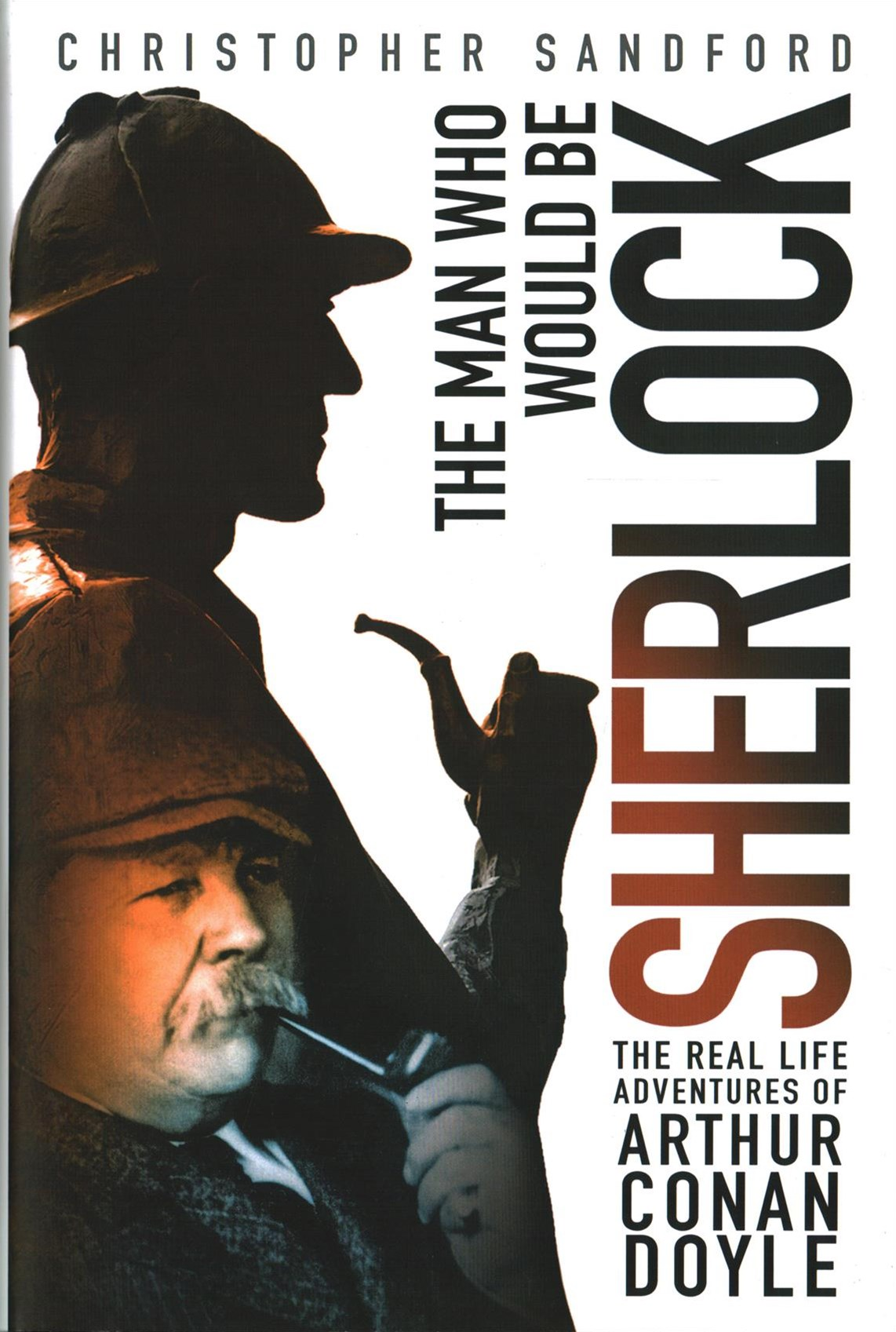 Man Who Would be Sherlock: The Real Life Adventures of Arthur Conan Doyle