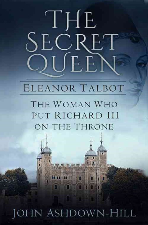 Secret Queen: Eleanor Talbot, the Woman Who Put Richard III on the Throne