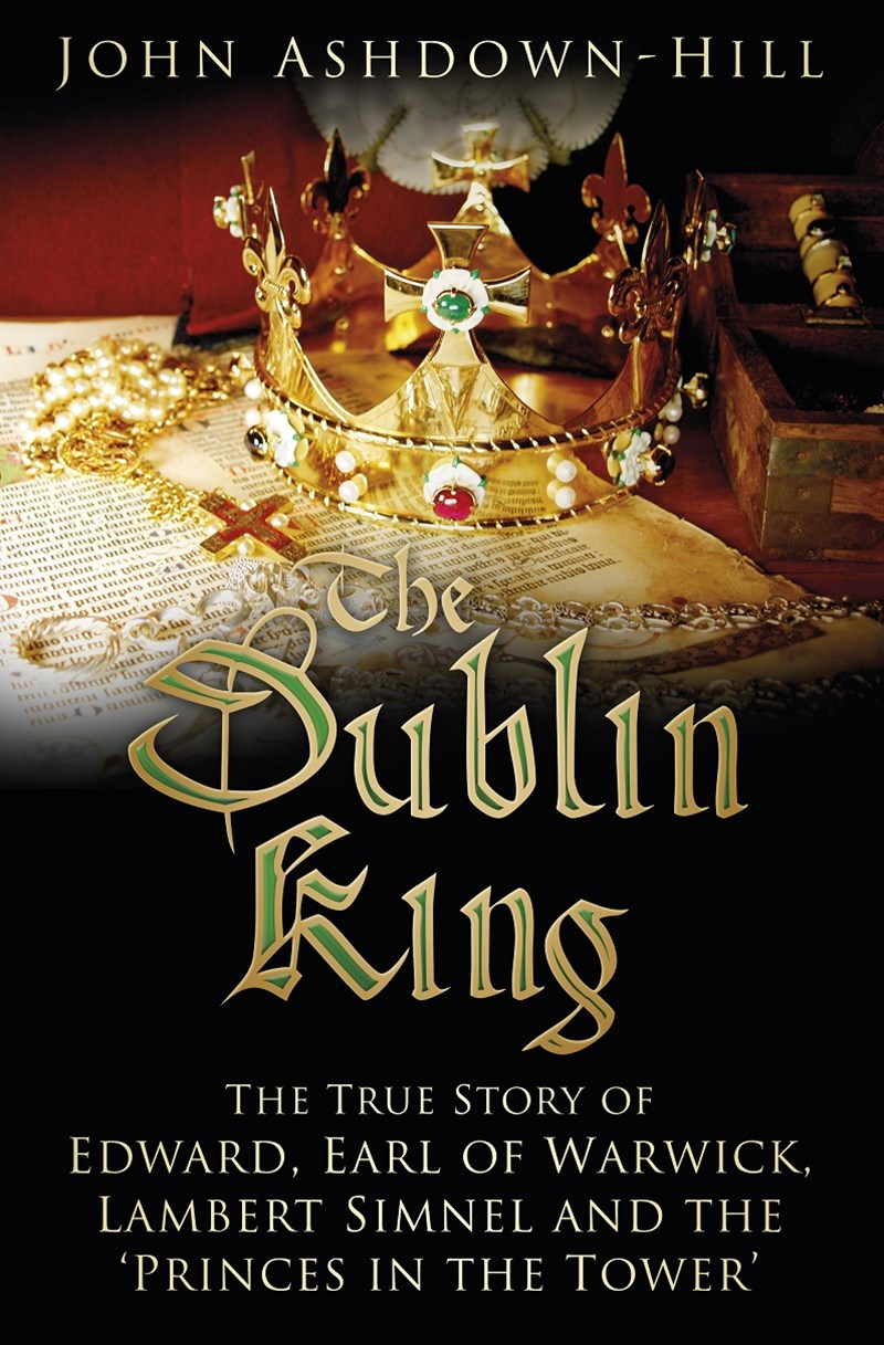 Dublin King: The True Story of Edward, Earl of Warwick, Lambert Simnel and the 'Princes in the Tower'