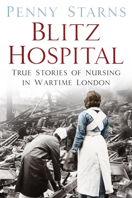 Blitz Hospital: True Stories of Nursing in Wartime London