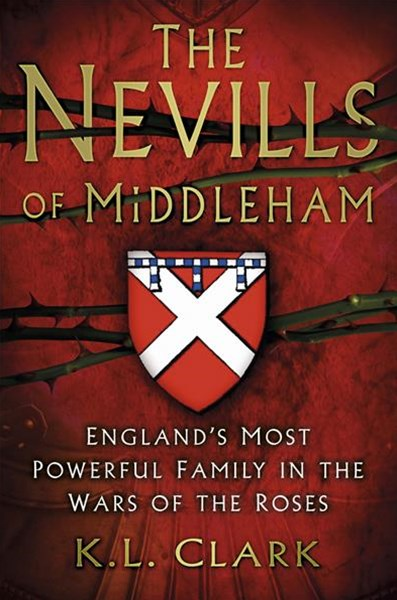 Nevills of Middleham: England's Most Powerful Family in the Wars of the Roses