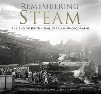 Remembering Steam: The End of British Rail Steam in Photographs by HURLEY, Phil Braithwaite (9780750984270) - HardCover - Art & Architecture Photography - Pictorial