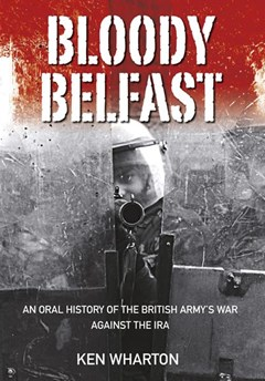 Bloody Belfast: An Oral History of the British Army