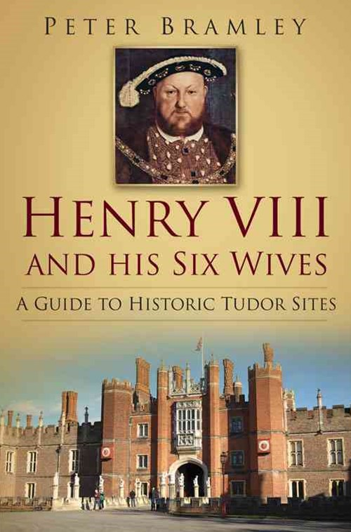 Henry VIII and his Six Wives: a Guide to Historic Tudor Sites