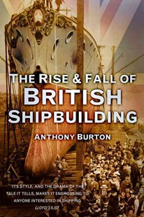 Rise and Fall of British Shipbuilding by ANTHONY BURTON (9780752489698) - PaperBack - Business & Finance Careers