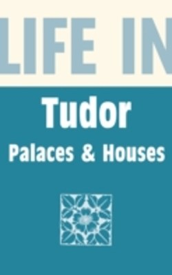 (ebook) Life in Tudor Palaces & Houses