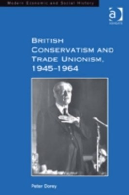 British Conservatism and Trade Unionism, 1945-1964