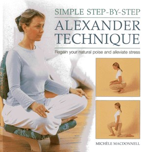 Simple Step By Step Alexander Technique by MICHELE MACDONNELL, Michele MacDonnell (9780754828327) - HardCover - Health & Wellbeing Alternative Health