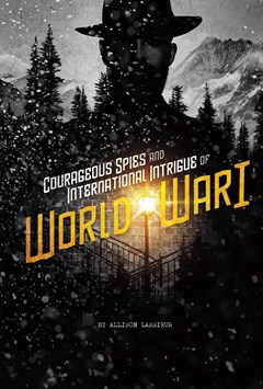 Spies!: Courageous Spies and International Intrigue of World War I
